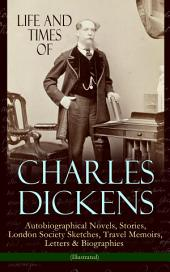 Life and Times of Charles Dickens: Autobiographical Novels, Stories, London Society Sketches, Travel Memoirs, Letters & Biographies (Illustrated): David Copperfield, Sketches by Boz, American Notes, Pictures From Italy, Reprinted Pieces, Sunday Under Three Heads, The Uncommercial Traveller, My Father as I Recall Him by Mamie Dickens…