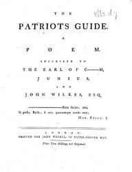 The Patriots Guide A Poem Inscribed To The Earl Of C M I E Chatham Junius And John Wilkes Esq Book PDF