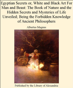 Egyptian Secrets or, White and Black Art for Man and Beast: The Book of Nature and the Hidden Secrets and Mysteries of Life Unveiled; Being the Forbidden Knowledge of Ancient Philosophers