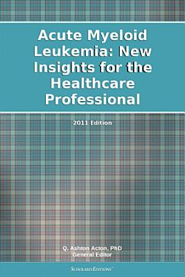 Acute Myeloid Leukemia  New Insights for the Healthcare Professional  2011 Edition