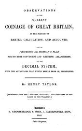 Observations on the current Coinage of Great Britain, as the medium of barter, calculation and accounts; and on Professor De Morgan's plan for its more convenient and scientific arrangement on the decimal system