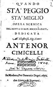 Quando sta' peggio sta' meglio opera scenica del dott. Gio. Bat. Boccabadati. Dedicata all'illustriss. sig. conte Antenor Cimicelli