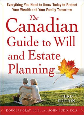 The Canadian Guide to Will and Estate Planning  Everything You Need to Know Today to Protect Your Wealth and Your Family Tomorrow 3E