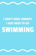 I Don't Need Therapy I Just Need to Go to Swimming