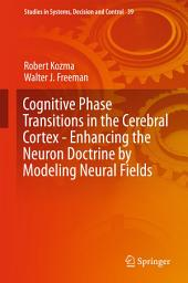 Cognitive Phase Transitions in the Cerebral Cortex - Enhancing the Neuron Doctrine by Modeling Neural Fields
