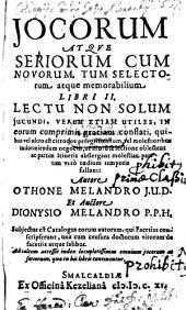 Iocorum Atque Seriorum, Cum Novorum, Tum Selectorum, atque memorabilium Libri II: Lectu Non Solum Jucundi, Verum Etiam Utiles, In eorum cum primis gratiam conflati ...