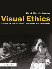 Visual Ethics: A Guide for Photographers, Journalists, and Filmmakers