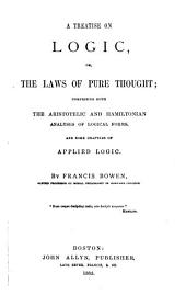 A Treatise on Logic: Or, The Laws of Pure Thought; Comprising Both the Aristotelic and Hamiltonian Analyses of Logical Forms, and Some Chapters of Applied Logic