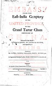 An embassy from the East-India Company of the United Province to the Grand Tartar Cham emperour of China. Deliv. by Peter de Goyer and Jacob de Keyzer: Wherein the cities, towns, villages, ports, rivers, etc. in their passages from Canton to Peking, are ingeniously descr