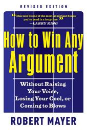 How to Win Any Argument, Revised Edition: Without Raising Your Voice, Losing Your Cool, or Coming to Blows, Edition 2
