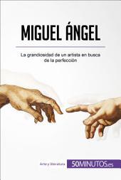 Miguel Ángel: La grandiosidad de un artista en busca de la perfección