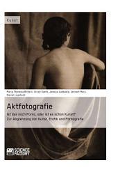 Aktfotografie: Ist das noch Porno, oder ist es schon Kunst?: Zur Abgrenzung von Kunst, Erotik und Pornografie