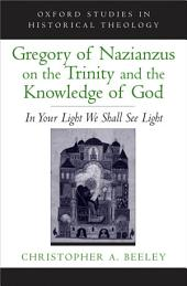 Gregory of Nazianzus on the Trinity and the Knowledge of God: In Your Light We Shall See Light