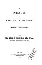 The Sciences, Or, Chemistry, Mineralogy, and Geology Illustrated: With an Atlas of Twenty-four Steel Plates, Containing One Thousand Illustrations. Atlas