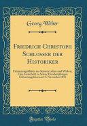 Friedrich Christoph Schlosser Der Historiker: Erinnerungsblätter Aus Seinem Leben Und Wirken; Eine Festschrift Zu Seiner Hundertjährigen Geburtstagsfe