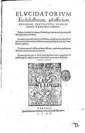 Elucidatorium ecclesiasticum, ad officium ecclesiae pertinentia planius exponens: & quatuor libros complectens. Primus, hymnos de tempore & sanctis ... Secundus, nonnulla cantica ecclesiastica, antiphonas & responsoria: ... Tertius, ea quae ad missae pertinent officium, ... Quartus, prosas quae in sancti altaris sacrificio ante euangelium dicuntur, ...[Iudocus Clichtoueus]