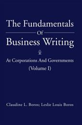 The Fundamentals of Business Writing:: At Corporations and Governments, Volume 1