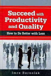 Succeed with Productivity and Quality: How to Do Better with Less