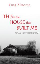 This Is the House That Built Me: My Little Midwestern Story