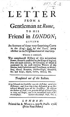 A Letter  subscribed  M  T   from a Gentleman at Rome to his friend in London  giving an account of some very surprizing cures in the kings evil  by the touch  lately effected in the neighbourhood of that City  i e  Rome       Translated out of the Italian