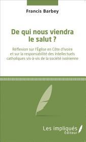 De qui nous viendra le salut ?: Réflexion sur l'Église en Côte d'ivoire et sur la responsabilité des intellectuels catholiques vis-à-vis de la société ivoirienne