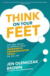 Think On Your Feet Tips And Tricks To Improve Your Impromptu Communication Skills On The Job Book PDF