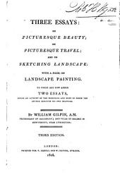 Three Essays: on Picturesque Beauty; on Picturesque Travel; and on Sketching Landscape: With a Poem, on Landscape Painting. To These are Now Added Two Essays, Giving an Account of the Principles and Mode in which the Author Executed His Own Drawings
