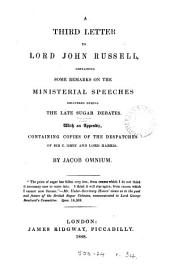 A Third Letter to Lord John Russell, Containing Some Remarks on the Ministerial Speeches Delivered During the Late Sugar Debates: With an Appendix Containing Copies of the Despatches of Sir C. Grey and Lord Harris