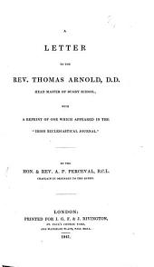 "A Letter to the Revd Thomas Arnold, D.D. ... [in reply to certain statements in the preface to his ""Christian Life,"" etc.]; with a reprint of one which appeared in the ""Irish Ecclesiastical Journal"" [on the Oxford Movement]."