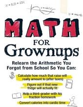 Math for Grownups: Re-Learn the Arithmetic you Forgot from School so you can calculate how much that raise will really amount to, Figure out if that new fridge will actually fit, help a third grader with his fraction homework, and convert calories into cardio time