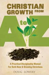 Christian Growth from A to Z: A Practical Discipleship Manual For Both New & Growing Christians