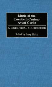Music of the Twentieth-Century Avant-Garde: A Biocritical Sourcebook: A Biocritical Sourcebook
