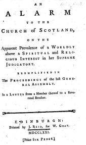 An Alarm to the Church of Scotland, on the apparent prevalence of a worldly above a spiritual and religious interest in her supreme judicatory. Exemplified in the proceedings of the last General Assembly, in a letter from a member therof to a reverend brother [By Thomas Walker.]