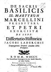 De sacris basilicis S.S. martyrum Marcellini Presbyteri, et Petri Exorcistae de urbe: dissertatio historica