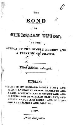 The Bond of Christian Union  by the Author of The Simple Remedy and A Treatise on Prayer  Third Edition  Enlarged PDF