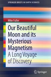 Our Beautiful Moon and its Mysterious Magnetism: A Long Voyage of Discovery