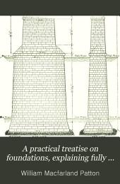 A Practical Treatise on Foundations: Explaining Fully the Principles Involved, Supplemented by Articles on the Use of Concrete in Foundations