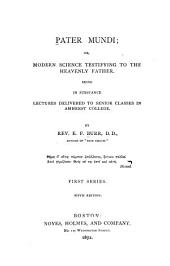 Pater Mundi: Or. Modern Science Testifying to the Heavenly Father. Being in Substance Lectures Delivered to Senior Classes in Amherst College