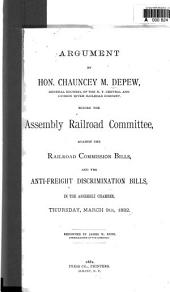 Argument by Hon. Chauncey M. Depew, General Counsel of the N.Y. Central and Hudson River Railroad Company. Before the Assembly Railroad Committee, Against the Railroad Commission Bills, and the Anti-freight Discrimination Bills, in the Assembly Chamber, Thursday, March 9th, 1882
