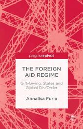 The Foreign Aid Regime: Gift-Giving, States and Global Dis/Order