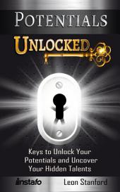 Potentials Unlocked: Keys to Unlock Your Potentials and Uncover Your Hidden Talents