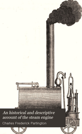 An Historical and Descriptive Account of the Steam Engine: Comprising a General View of the Various Modes of Employing Elastic Vapour as a Prime Mover in Mechanics