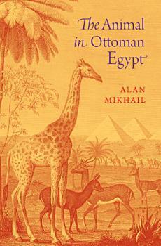 The Animal in Ottoman Egypt PDF
