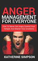 Anger Management for Everyone  How to Never Get Angry  Control Your Temper  and Master Your Emotions PDF