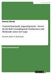 Unterrichtsstunde: Jugendsprache - besser als ihr Ruf? Grundlegende Funktionen und Merkmale unter der Lupe: Deutsch, Klasse 9, Realschule