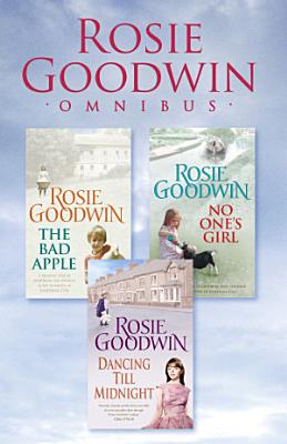 Rosie Goodwin Omnibus  The Bad Apple  No One s Girl  Dancing Till Midnight PDF