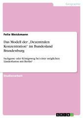 """Das Modell der """"Dezentralen Konzentration"""" im Bundesland Brandenburg: Sackgasse oder Königsweg bei einer möglichen Länderfusion mit Berlin?"""
