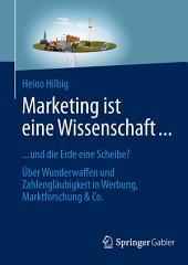 Marketing ist eine Wissenschaft ...: ... und die Erde eine Scheibe? Über Wunderwaffen und Zahlengläubigkeit in Werbung, Marktforschung & Co.