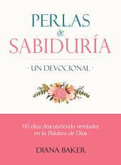 Perlas de Sabiduría: Un Devocional: 60 días Descubriendo Verdades en la Palabra de Dios