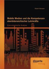 """Mobile Medien und die Kompetenzen ober""""sterreichischer Lehrkr""""fte: Eine empirische Analyse"""
